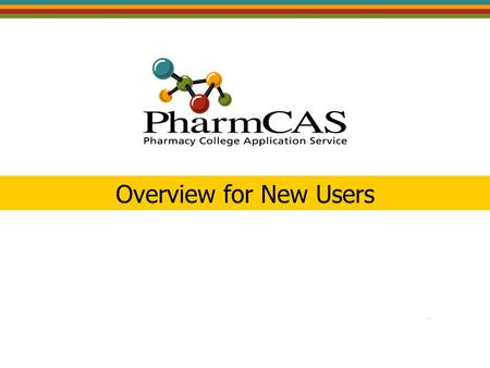 Overview for New Users. PharmCAS Participation 5 th Cycle launched on June 1 for the 2008 entering class 58 PharmCAS Institutions 12 – Partial Participating.