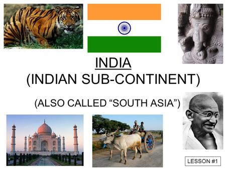 "LESSON #1 INDIA (INDIAN SUB-CONTINENT) (ALSO CALLED ""SOUTH ASIA"")"
