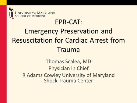 EPR-CAT: Emergency Preservation and Resuscitation for Cardiac Arrest from Trauma Thomas Scalea, MD Physician in Chief R Adams Cowley University of Maryland.