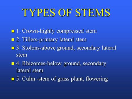 TYPES OF STEMS n 1. Crown-highly compressed stem n 2. Tillers-primary lateral stem n 3. Stolons-above ground, secondary lateral stem n 4. Rhizomes-below.