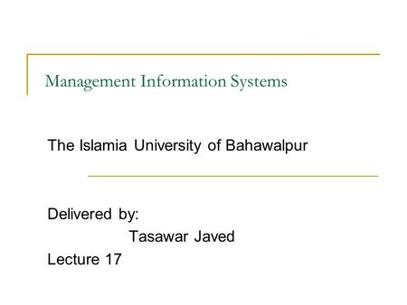 Management Information Systems The Islamia University of Bahawalpur Delivered by: Tasawar Javed Lecture 17.