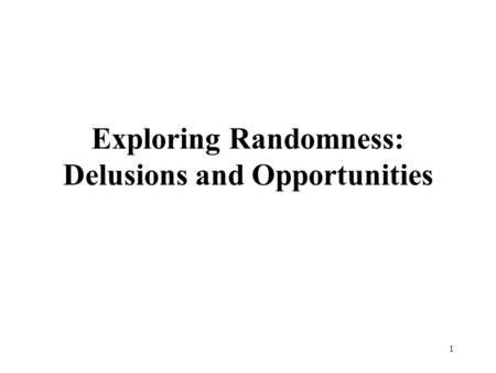 Exploring Randomness: Delusions and Opportunities 1.