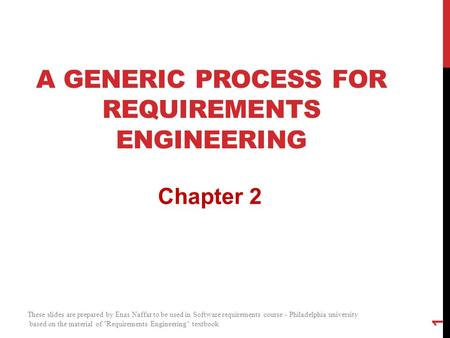 A GENERIC PROCESS FOR REQUIREMENTS ENGINEERING Chapter 2 1 These slides are prepared by Enas Naffar to be used in Software requirements course - Philadelphia.