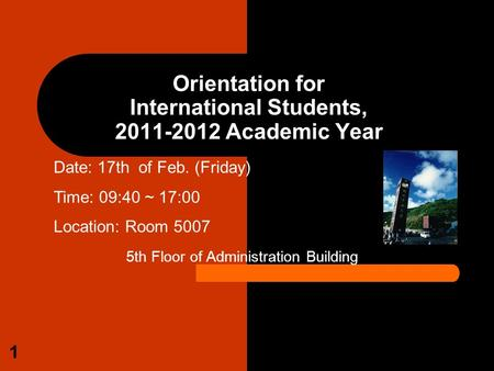 1 Orientation <strong>for</strong> International <strong>Students</strong>, 2011-2012 Academic Year Date: 17th of Feb. (Friday) Time: 09:40 ~ 17:00 Location: Room 5007 5th Floor of Administration.