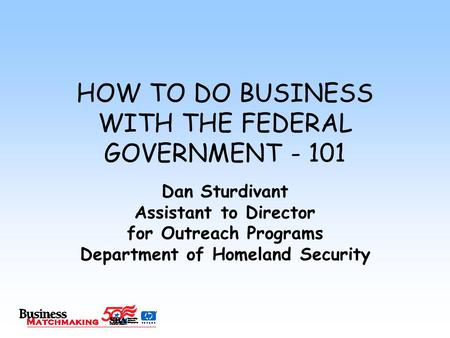 HOW TO DO BUSINESS WITH THE FEDERAL GOVERNMENT - 101 Dan Sturdivant Assistant to Director for Outreach Programs Department of Homeland Security.