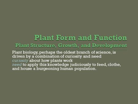 Plant biology, perhaps the oldest branch of science, is driven by a combination of curiosity and need curiosity about how plants work need to apply this.