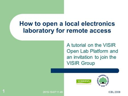 1 A tutorial on the VISIR Open Lab Platform and an invitation to join the VISIR Group How to open a local electronics laboratory for remote access 2015-10-07.