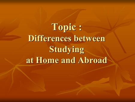 Topic : Differences between Studying at Home and Abroad.