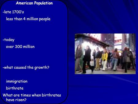 American Population -late 1700's less than 4 million people -today over 300 million -what caused the growth? immigration birthrate What are times when.