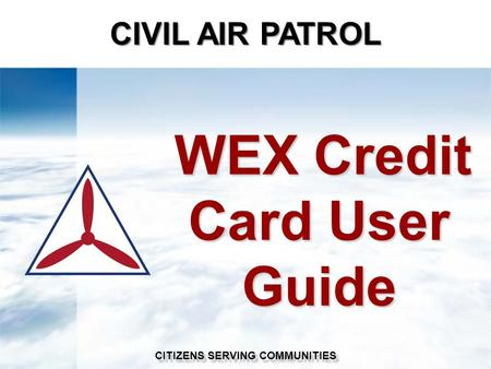 WEX Credit Card User Guide WEX Credit Card User Guide CIVIL AIR PATROL CITIZENS SERVING COMMUNITIES.