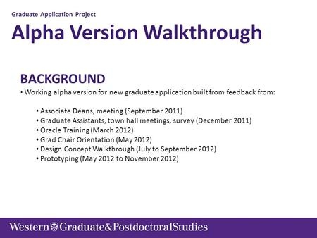 Graduate Application Project Alpha Version Walkthrough BACKGROUND Working alpha version for new graduate application built from feedback from: Associate.