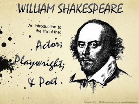 An introduction to the life of the: Copyright © 2011 TES English www.tes.co.uk/askshakespeare.