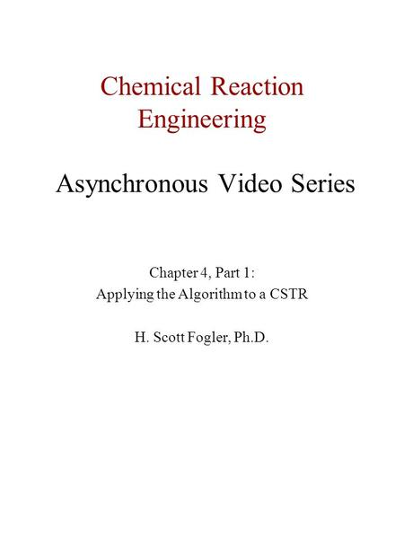 Chemical Reaction Engineering Asynchronous Video Series Chapter 4, Part 1: Applying the Algorithm to a CSTR H. Scott Fogler, Ph.D.