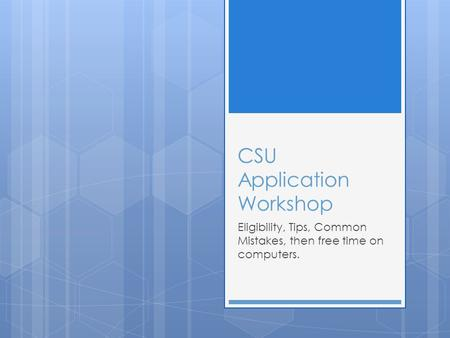 CSU Application Workshop Eligibility, Tips, Common Mistakes, then free time on computers.
