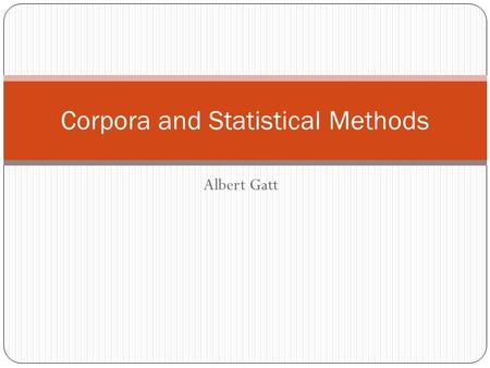 Albert Gatt Corpora and Statistical Methods. In this lecture Corpora and Statistical Methods We have considered distributions of words and lexical variation.