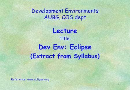 1 Development Environments AUBG, COS dept Lecture Title: Dev Env: Eclipse (Extract from Syllabus) Reference: www.eclipse.org.