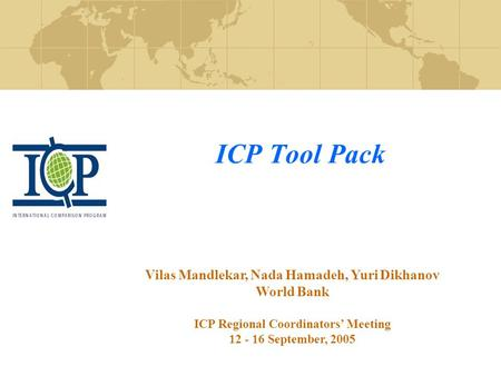 ICP Tool Pack Vilas Mandlekar, Nada Hamadeh, Yuri Dikhanov World Bank ICP Regional Coordinators' Meeting 12 - 16 September, 2005.