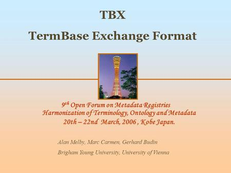 9 th Open Forum on Metadata Registries Harmonization of Terminology, Ontology and Metadata 20th – 22nd March, 2006, Kobe Japan. TBX TermBase Exchange Format.