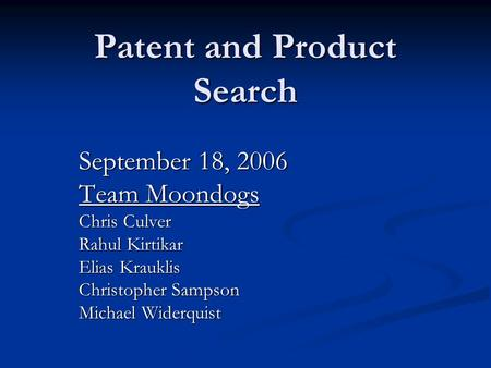 Patent and Product Search September 18, 2006 Team Moondogs Chris Culver Rahul Kirtikar Elias Krauklis Christopher Sampson Michael Widerquist.
