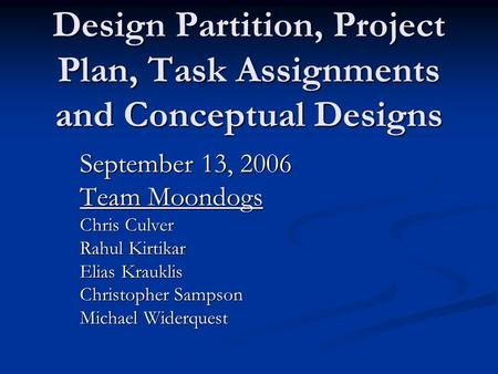 Design Partition, Project Plan, Task Assignments and Conceptual Designs September 13, 2006 Team Moondogs Chris Culver Rahul Kirtikar Elias Krauklis Christopher.