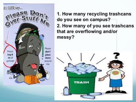 1. How many recycling trashcans do you see on campus? 2. How many of you see trashcans that are overflowing and/or messy?