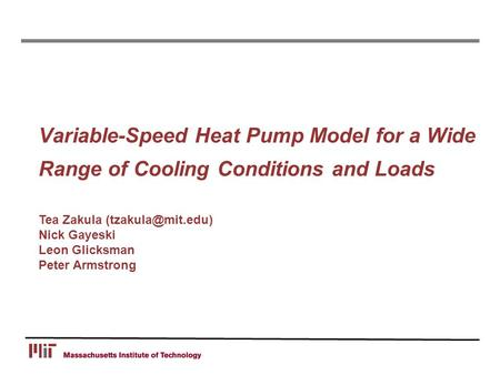 Variable-Speed Heat Pump Model for a Wide Range of Cooling Conditions and Loads Tea Zakula Nick Gayeski Leon Glicksman Peter Armstrong.