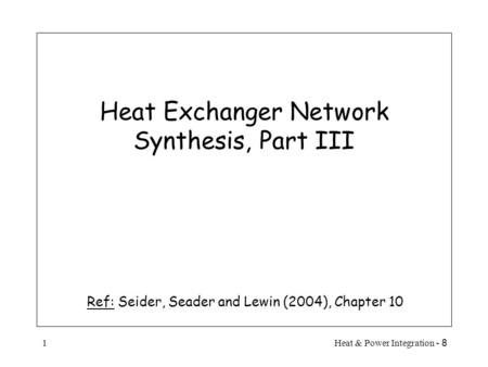 8 - Heat & Power Integration1 Heat Exchanger Network Synthesis, Part III Ref: Seider, Seader and Lewin (2004), Chapter 10.