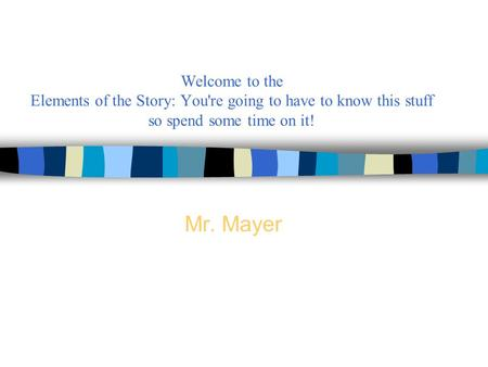 Welcome to the Elements of the Story: You're going to have to know this stuff so spend some time on it! Mr. Mayer.