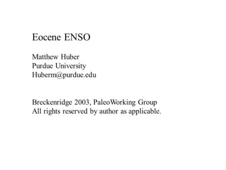 Eocene ENSO Matthew Huber Purdue University Breckenridge 2003, PaleoWorking Group All rights reserved by author as applicable.