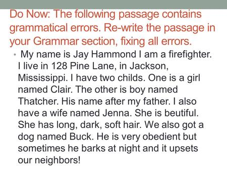 Do Now: The following passage contains grammatical errors. Re-write the passage in your Grammar section, fixing all errors. My name is Jay Hammond I am.