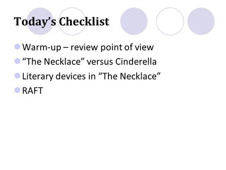 "Today's Checklist Warm-up – review point of view ""The Necklace"" versus Cinderella Literary devices in ""The Necklace"" RAFT."