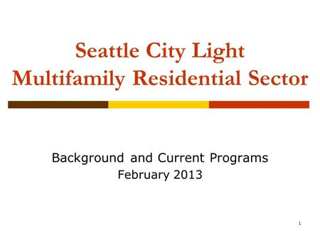 1 Seattle City Light Multifamily Residential Sector Background and Current Programs February 2013.