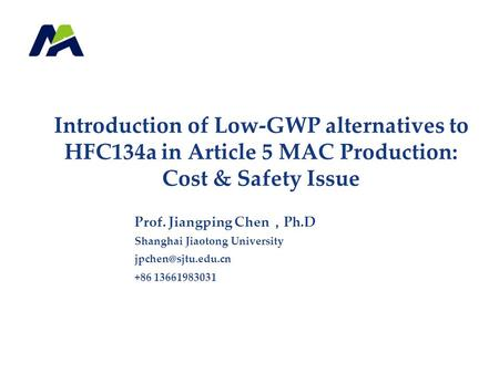 Introduction of Low-GWP alternatives to HFC134a in Article 5 MAC Production: Cost & Safety Issue Prof. Jiangping Chen , Ph.D Shanghai Jiaotong University.