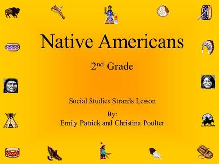 Native Americans 2 nd Grade Social Studies Strands Lesson By: Emily Patrick and Christina Poulter.
