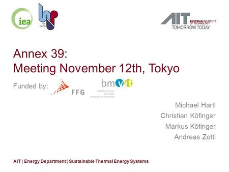 Annex 39: Meeting November 12th, Tokyo Funded by: Michael Hartl Christian Köfinger Markus Köfinger Andreas Zottl AIT | Energy Department | Sustainable.