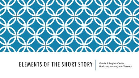ELEMENTS OF THE SHORT STORY Grade 9 English: Ceolin, Hoekstra, Hrvatin, MacChesney.