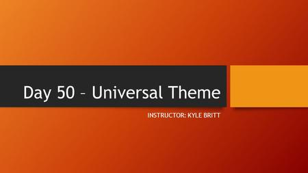 Day 50 – Universal Theme INSTRUCTOR: KYLE BRITT. Objectives 1) Understand and Identify Universal Theme in Fiction *Turn in your Close Reading packets*