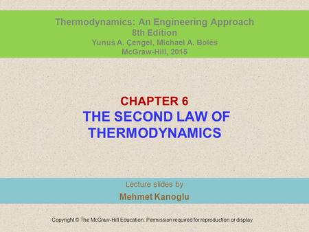 CHAPTER 6 THE SECOND LAW OF THERMODYNAMICS Lecture slides by Mehmet Kanoglu Copyright © The McGraw-Hill Education. Permission required for reproduction.