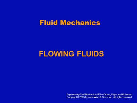 Fluid Mechanics FLOWING FLUIDS Engineering Fluid Mechanics 8/E by Crowe, Elger, and Roberson Copyright © 2005 by John Wiley & Sons, Inc. All rights reserved.