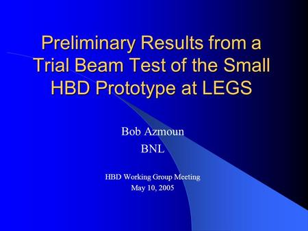 Preliminary Results from a Trial Beam Test of the Small HBD Prototype at LEGS Bob Azmoun BNL HBD Working Group Meeting May 10, 2005.