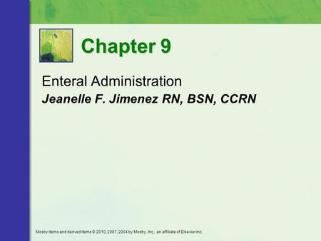 Enteral Administration Jeanelle F. Jimenez RN, BSN, CCRN Chapter 9 Mosby items and derived items © 2010, 2007, 2004 by Mosby, Inc., an affiliate of Elsevier.