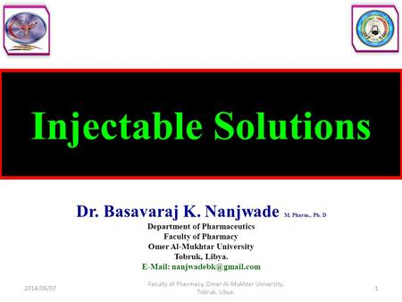 Injectable Solutions Dr. Basavaraj K. Nanjwade M. Pharm., Ph. D Department of Pharmaceutics Faculty of Pharmacy Omer Al-Mukhtar University Tobruk, Libya.