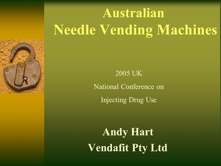 Australian Needle Vending Machines Andy Hart Vendafit Pty Ltd 2005 UK National Conference on Injecting Drug Use.