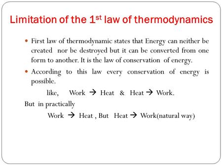 Limitation of the 1 st law of thermodynamics First law of thermodynamic states that Energy can neither be created nor be destroyed but it can be converted.