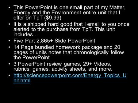 This PowerPoint is one small part of my Matter, Energy and the Environment entire unit that I offer on TpT ($9.99) It is a shipped hard good that I email.