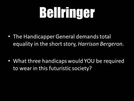 Bellringer The Handicapper General demands total equality in the short story, Harrison Bergeron. What three handicaps would YOU be required to wear in.