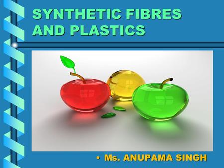 SYNTHETIC FIBRES AND PLASTICS Ms. ANUPAMA SINGH. CHARACTERISTIC PROPERTIES OF PLASTICSCHARACTERISTIC PROPERTIES OF PLASTICS.