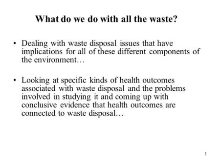 1 What do we do with all the waste? Dealing with waste disposal issues that have implications for all of these different components of the environment…