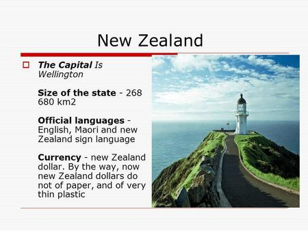 New Zealand  The Capital Is Wellington Size of the state - 268 680 km2 Official languages - English, Maori and new Zealand sign language Currency - new.