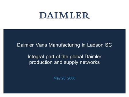 Daimler Vans Manufacturing in Ladson SC Integral part of the global Daimler production and supply networks May 28, 2008.